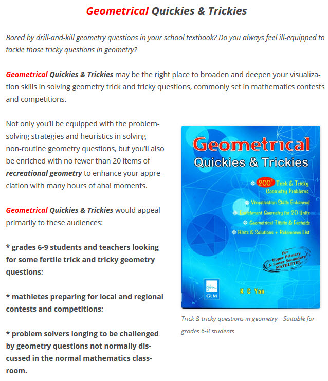 Geometrical Quickies & Trickies Is A Singapore Bestselling Problem-solving Title With 200+ Trick & Tricky Geometry Questions. It's Suitable For Grades 6-9 Students & Mathletes, And For Teachers & Tutors Who Wish To Challenge Their Students Mathematically.